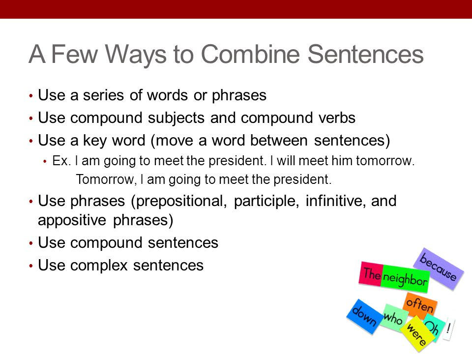 A Few Ways to Combine Sentences Use a series of words or phrases Use compound subjects and compound verbs Use a key word (move a word between sentence
