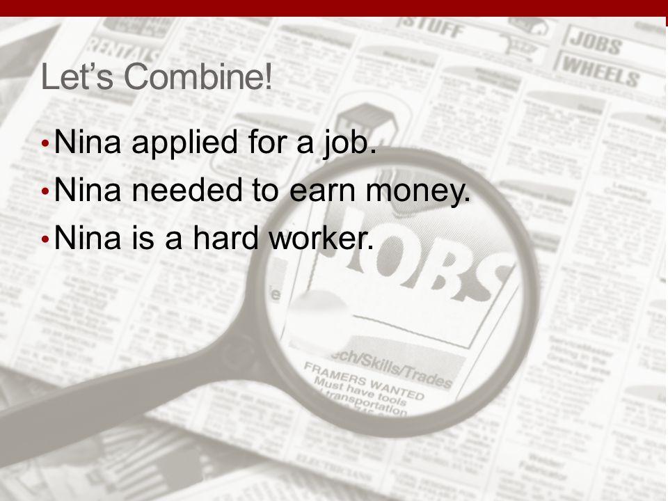 Lets Combine! Nina applied for a job. Nina needed to earn money. Nina is a hard worker.