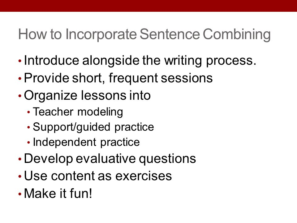 How to Incorporate Sentence Combining Introduce alongside the writing process. Provide short, frequent sessions Organize lessons into Teacher modeling