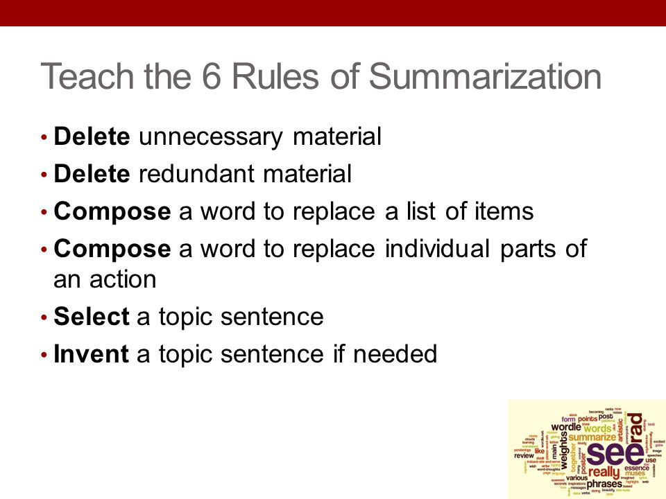 Teach the 6 Rules of Summarization Delete unnecessary material Delete redundant material Compose a word to replace a list of items Compose a word to r