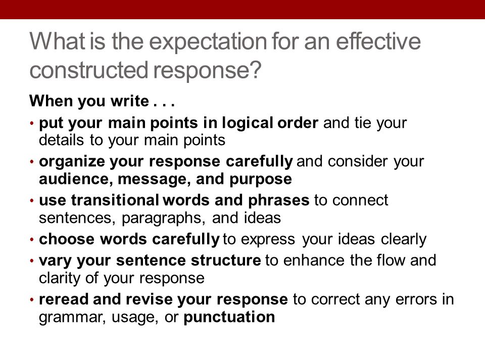 What is the expectation for an effective constructed response? When you write... put your main points in logical order and tie your details to your ma