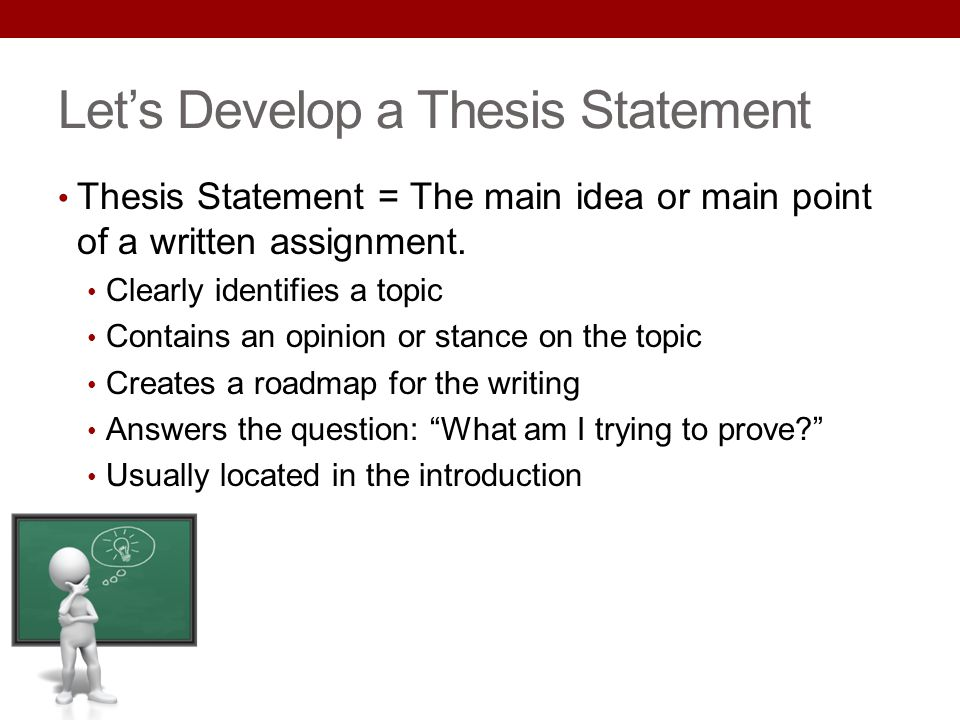 Lets Develop a Thesis Statement Thesis Statement = The main idea or main point of a written assignment. Clearly identifies a topic Contains an opinion