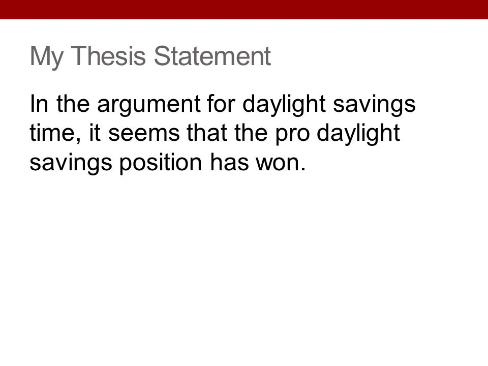 My Thesis Statement In the argument for daylight savings time, it seems that the pro daylight savings position has won.