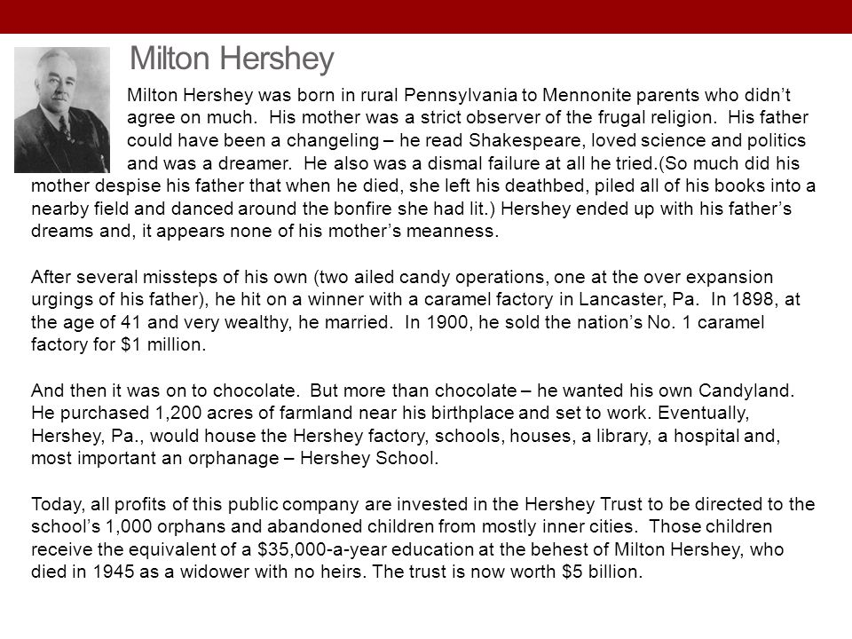 Milton Hershey was born in rural Pennsylvania to Mennonite parents who didnt agree on much. His mother was a strict observer of the frugal religion. H