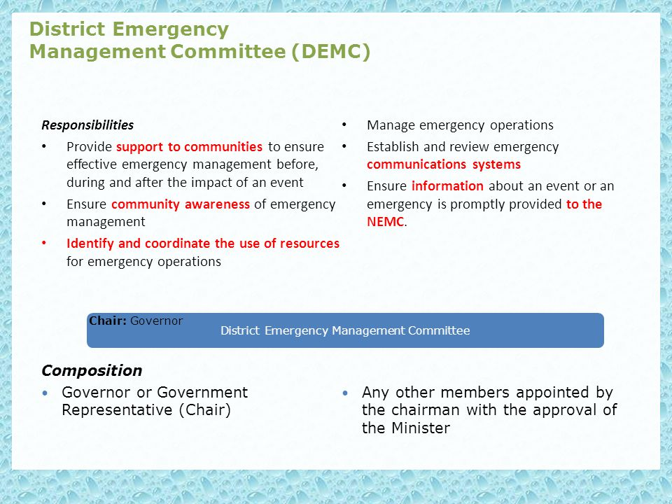 Responsibilities Provide support to communities to ensure effective emergency management before, during and after the impact of an event Ensure community awareness of emergency management Identify and coordinate the use of resources for emergency operations Manage emergency operations Establish and review emergency communications systems Ensure information about an event or an emergency is promptly provided to the NEMC.