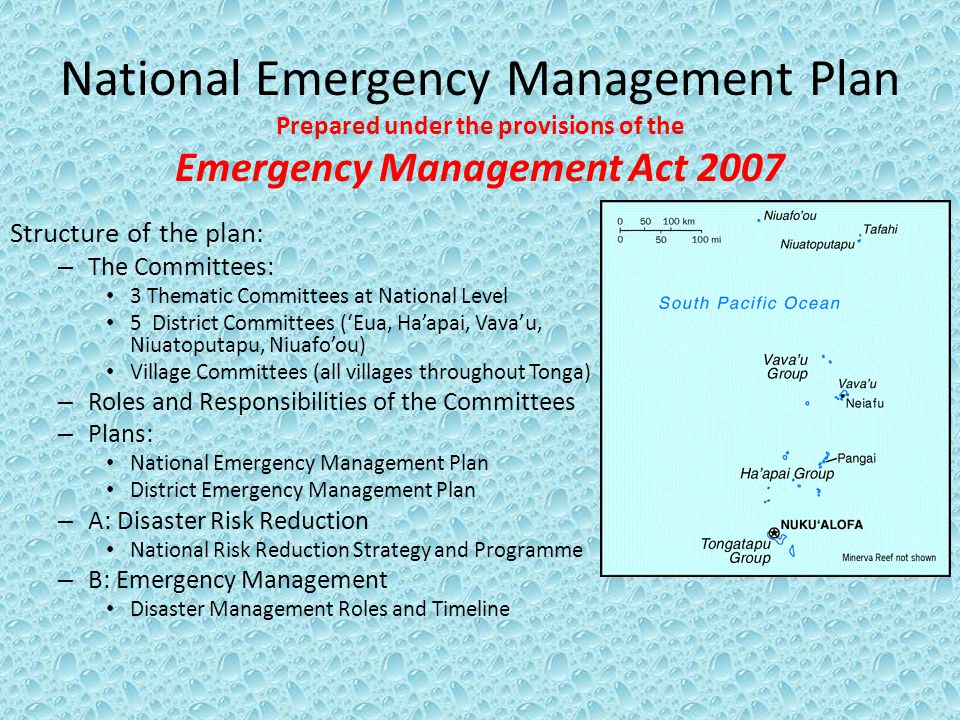 National Emergency Management Plan Prepared under the provisions of the Emergency Management Act 2007 Structure of the plan: – The Committees: 3 Thematic Committees at National Level 5 District Committees (Eua, Haapai, Vavau, Niuatoputapu, Niuafoou) Village Committees (all villages throughout Tonga) – Roles and Responsibilities of the Committees – Plans: National Emergency Management Plan District Emergency Management Plan – A: Disaster Risk Reduction National Risk Reduction Strategy and Programme – B: Emergency Management Disaster Management Roles and Timeline