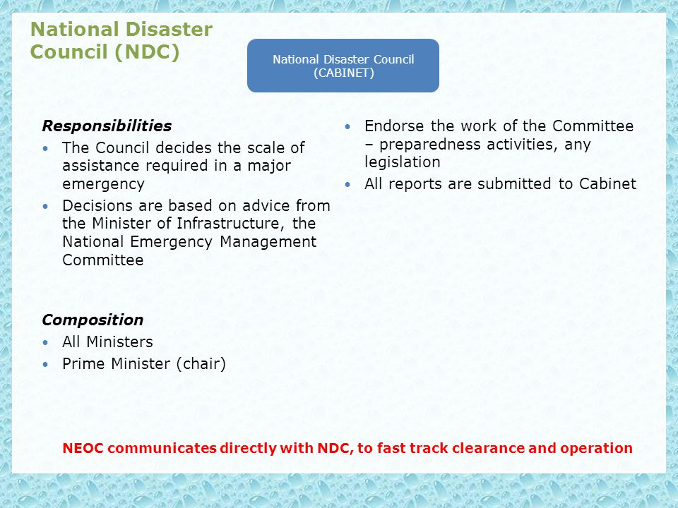 Composition All Ministers Prime Minister (chair) NEOC communicates directly with NDC, to fast track clearance and operation National Disaster Council (CABINET) National Disaster Council (NDC) Responsibilities The Council decides the scale of assistance required in a major emergency Decisions are based on advice from the Minister of Infrastructure, the National Emergency Management Committee Endorse the work of the Committee – preparedness activities, any legislation All reports are submitted to Cabinet