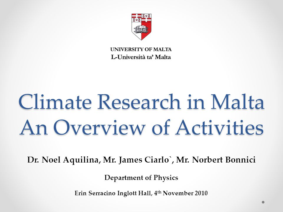 Climate Research in Malta An Overview of Activities Dr. Noel Aquilina, Mr. James Ciarlo`, Mr. Norbert Bonnici Department of Physics Erin Serracino Ing