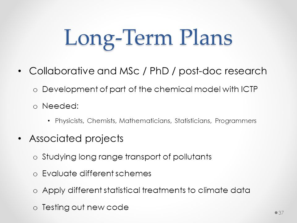 Long-Term Plans Collaborative and MSc / PhD / post-doc research o Development of part of the chemical model with ICTP o Needed: Physicists, Chemists,