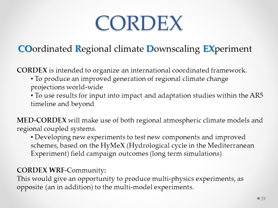 CORDEX CORDEX is intended to organize an international coordinated framework. To produce an improved generation of regional climate change projections