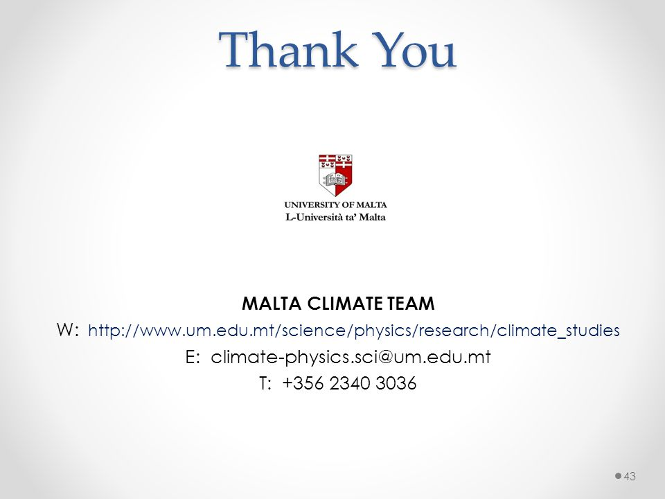 Thank You MALTA CLIMATE TEAM W: http://www.um.edu.mt/science/physics/research/climate_studies E: climate-physics.sci@um.edu.mt T: +356 2340 3036 43