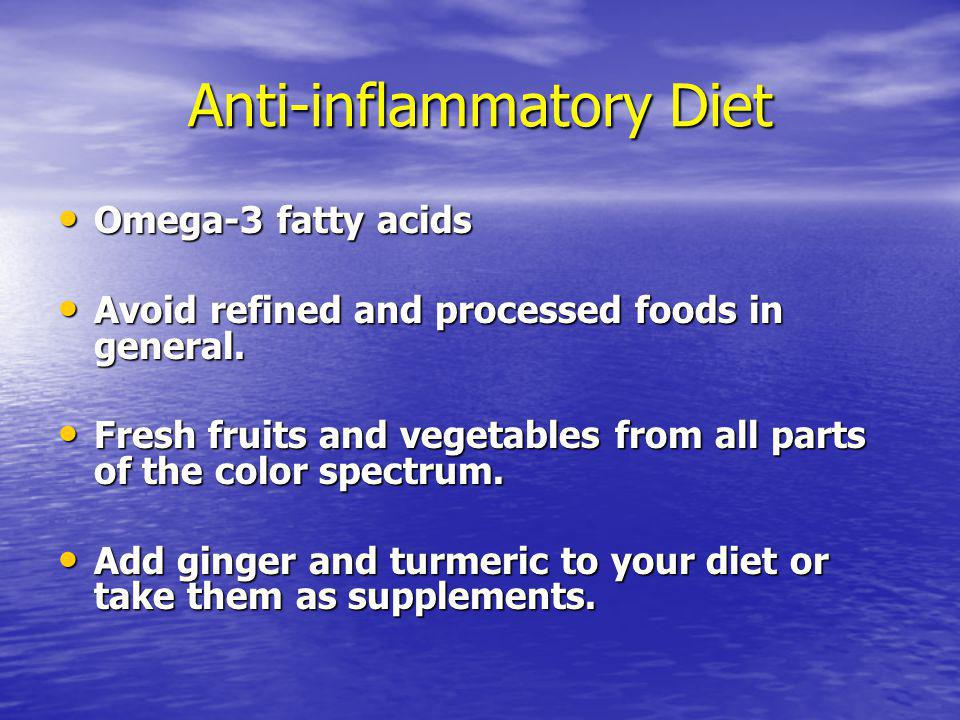 Anti-inflammatory Diet Omega-3 fatty acids Omega-3 fatty acids Avoid refined and processed foods in general.