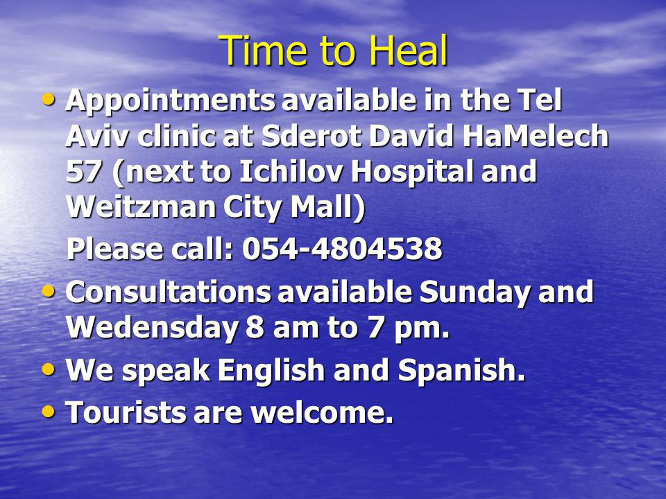 Time to Heal Appointments available in the Tel Aviv clinic at Sderot David HaMelech 57 (next to Ichilov Hospital and Weitzman City Mall) Appointments available in the Tel Aviv clinic at Sderot David HaMelech 57 (next to Ichilov Hospital and Weitzman City Mall) Please call: Please call: Consultations available Sunday and Wedensday 8 am to 7 pm.
