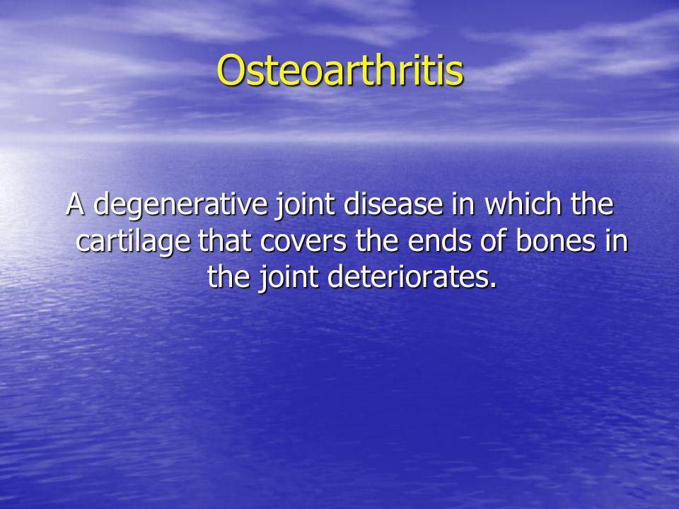 Osteoarthritis A degenerative joint disease in which the cartilage that covers the ends of bones in the joint deteriorates.