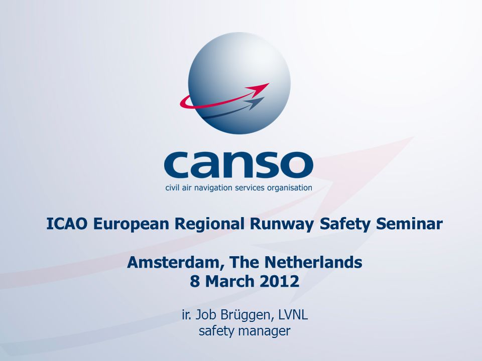 1 The global voice of ATM ICAO European Regional Runway Safety Seminar Amsterdam, The Netherlands 8 March 2012 ir. Job Brüggen, LVNL safety manager