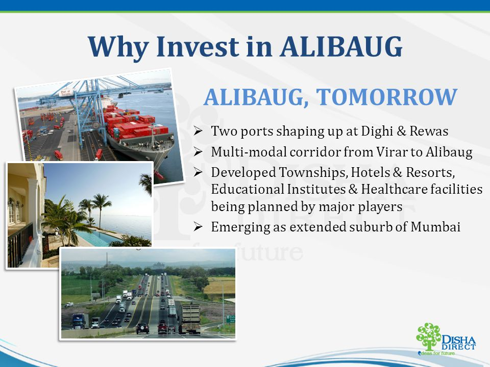 Why Invest in ALIBAUG Two ports shaping up at Dighi & Rewas Multi-modal corridor from Virar to Alibaug Developed Townships, Hotels & Resorts, Educational Institutes & Healthcare facilities being planned by major players Emerging as extended suburb of Mumbai ALIBAUG, TOMORROW