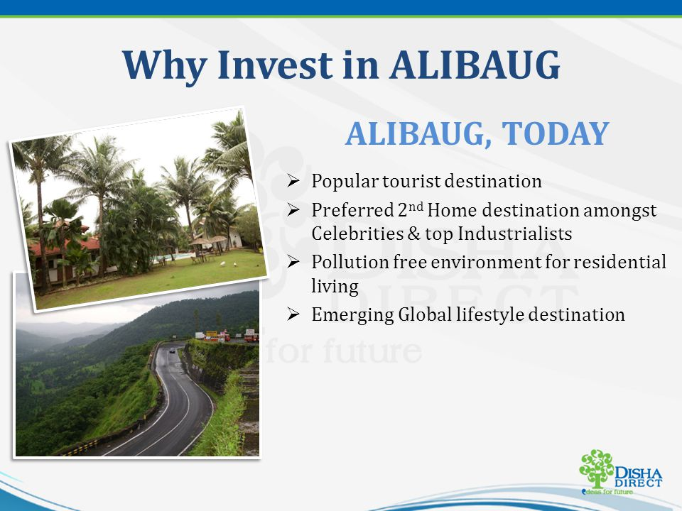 Why Invest in ALIBAUG Popular tourist destination Preferred 2 nd Home destination amongst Celebrities & top Industrialists Pollution free environment for residential living Emerging Global lifestyle destination ALIBAUG, TODAY
