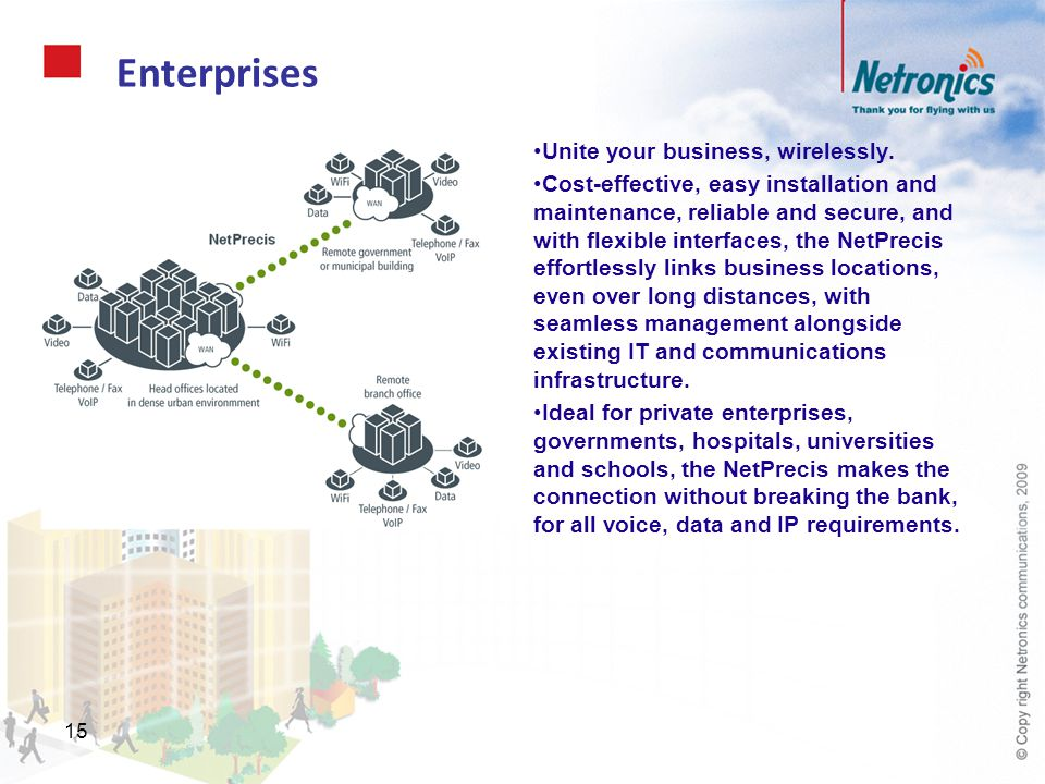 15 Enterprises Unite your business, wirelessly. Cost-effective, easy installation and maintenance, reliable and secure, and with flexible interfaces,