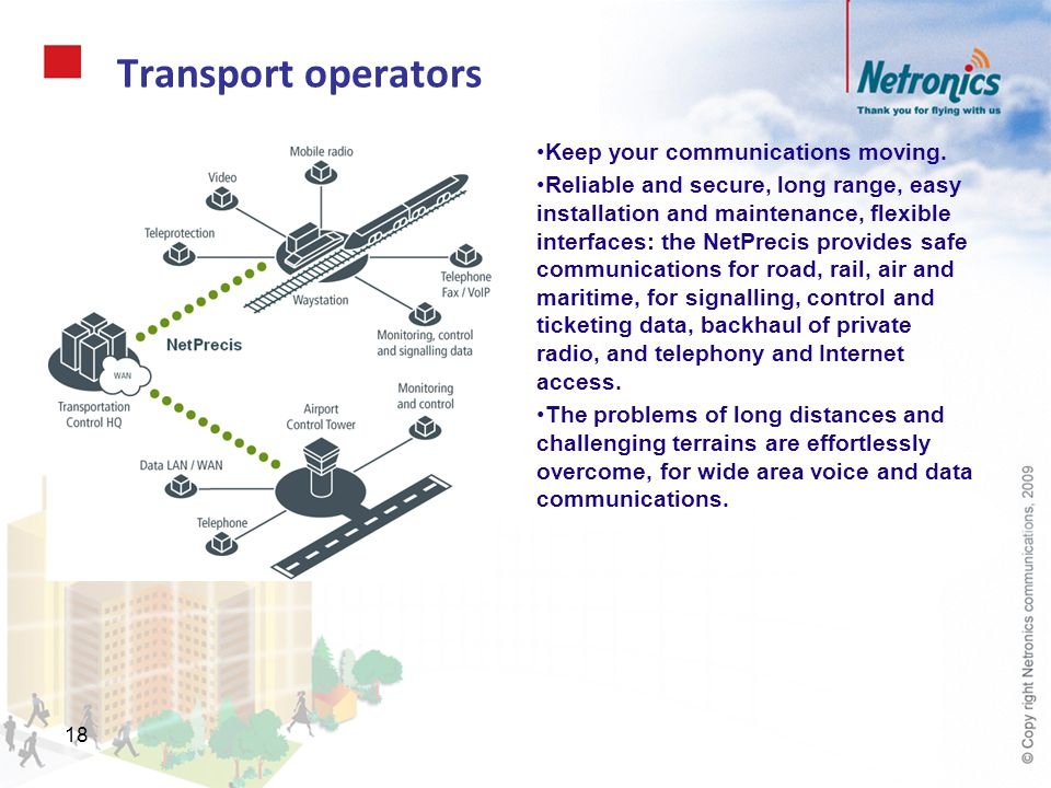 18 Transport operators Keep your communications moving. Reliable and secure, long range, easy installation and maintenance, flexible interfaces: the N