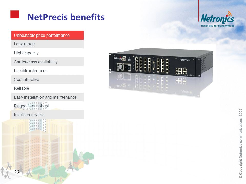 20 NetPrecis benefits Unbeatable price-performance Long range High capacity Carrier-class availability Flexible interfaces Cost-effective Reliable Eas