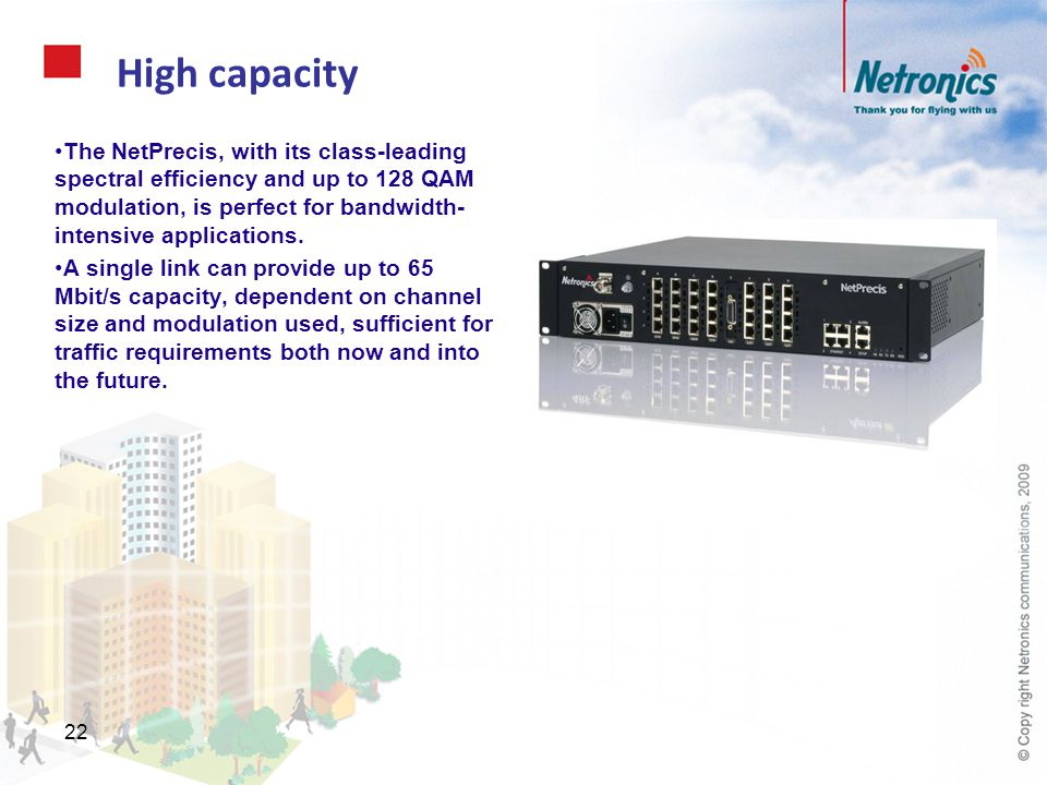 22 High capacity The NetPrecis, with its class-leading spectral efficiency and up to 128 QAM modulation, is perfect for bandwidth- intensive applicati