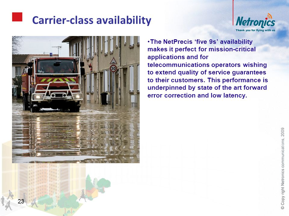 23 Carrier-class availability The NetPrecis five 9s availability makes it perfect for mission-critical applications and for telecommunications operato