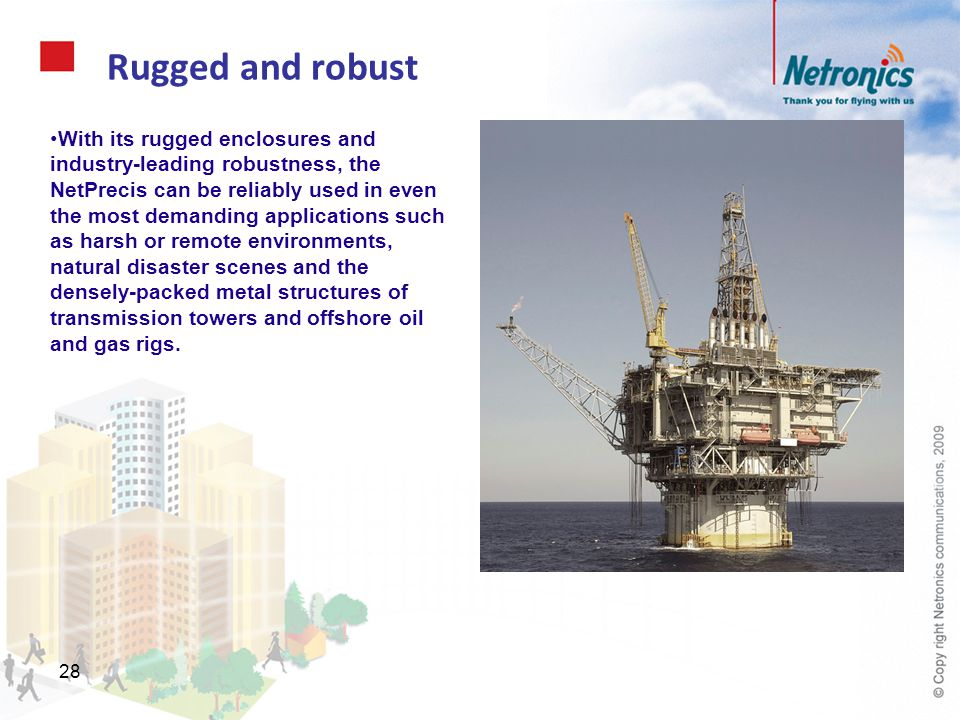 28 Rugged and robust With its rugged enclosures and industry-leading robustness, the NetPrecis can be reliably used in even the most demanding applica
