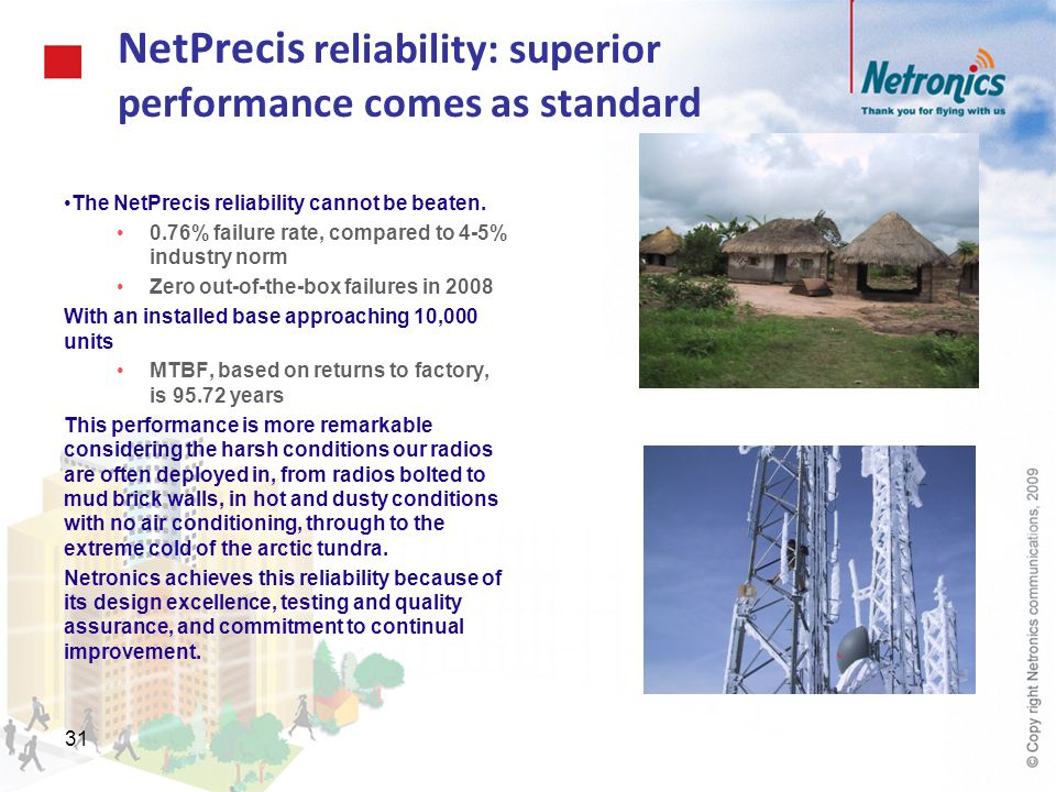 31 NetPrecis reliability: superior performance comes as standard The NetPrecis reliability cannot be beaten. 0.76% failure rate, compared to 4-5% indu