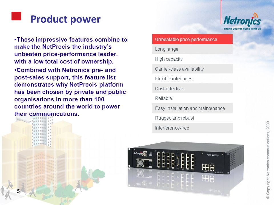 6 Key product specifications and features The NetPrecis supports ten sub-3GHz licensed spectrum bands and many channel sizes, for maximum deployment flexibility.