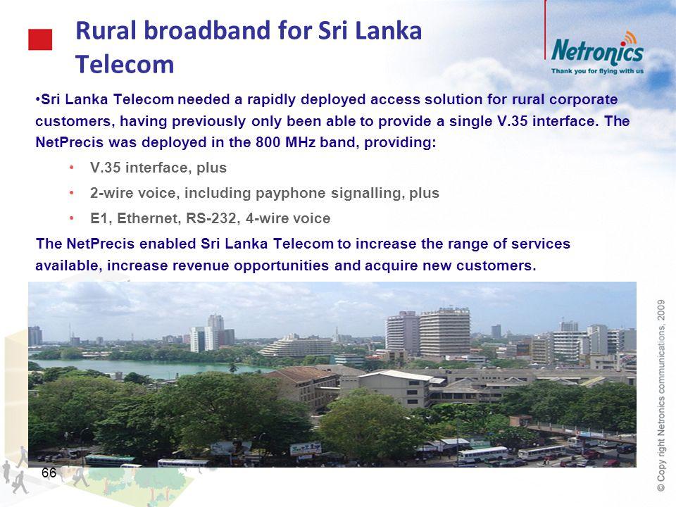 66 Rural broadband for Sri Lanka Telecom Sri Lanka Telecom needed a rapidly deployed access solution for rural corporate customers, having previously