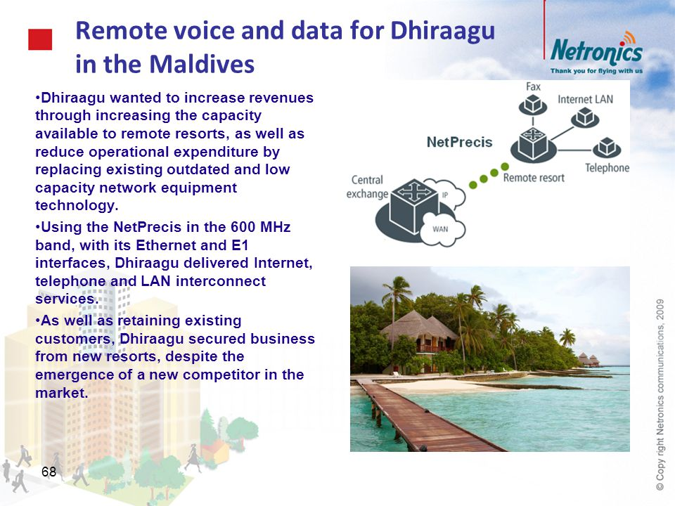 68 Remote voice and data for Dhiraagu in the Maldives Dhiraagu wanted to increase revenues through increasing the capacity available to remote resorts