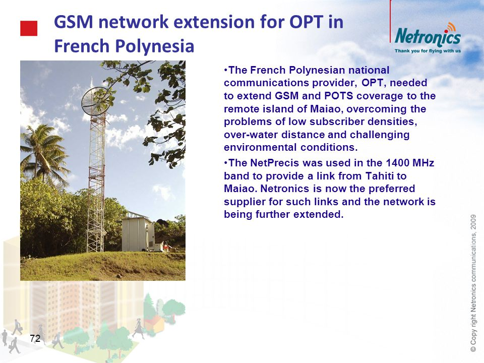 72 GSM network extension for OPT in French Polynesia The French Polynesian national communications provider, OPT, needed to extend GSM and POTS covera