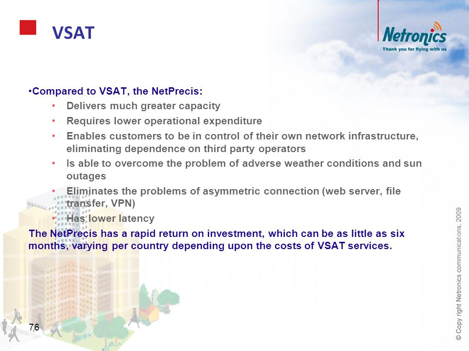 76 VSAT Compared to VSAT, the NetPrecis: Delivers much greater capacity Requires lower operational expenditure Enables customers to be in control of t