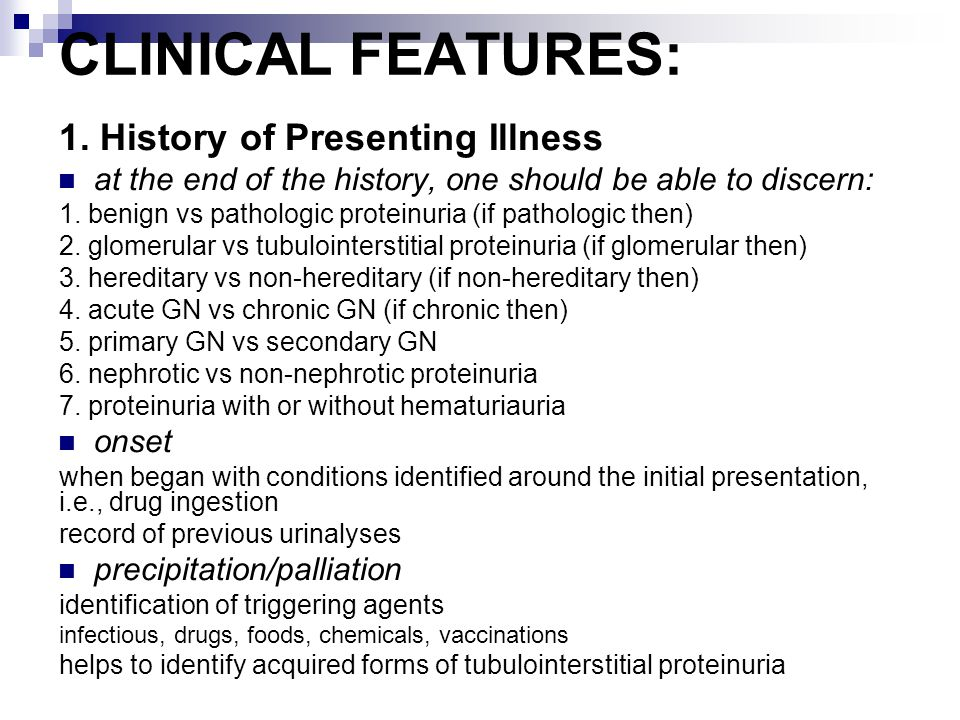 CLINICAL FEATURES: 1. History of Presenting Illness at the end of the history, one should be able to discern: 1. benign vs pathologic proteinuria (if