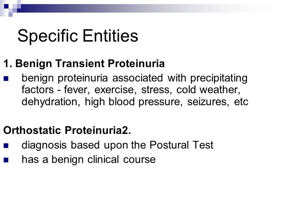 Specific Entities 1. Benign Transient Proteinuria benign proteinuria associated with precipitating factors - fever, exercise, stress, cold weather, de