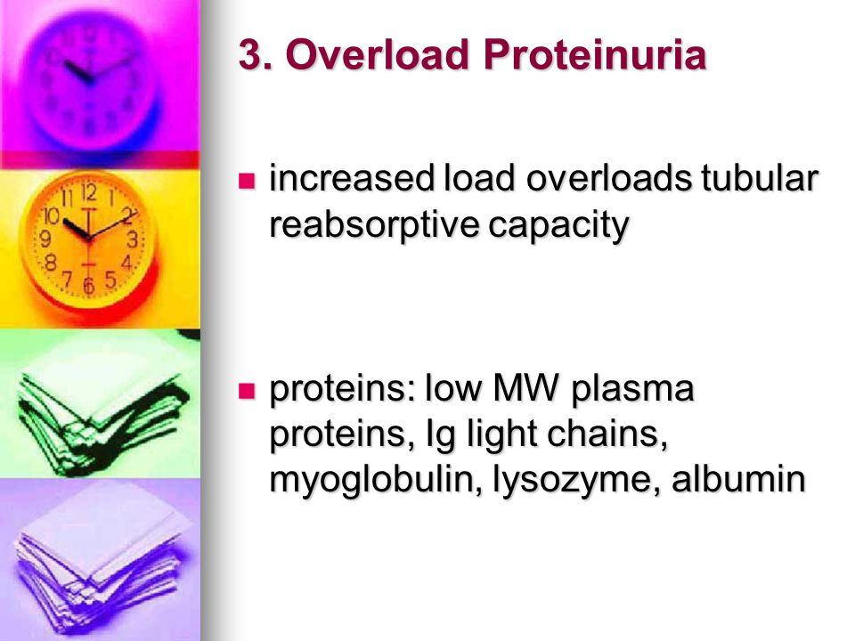 3. Overload Proteinuria increased load overloads tubular reabsorptive capacity increased load overloads tubular reabsorptive capacity proteins: low MW