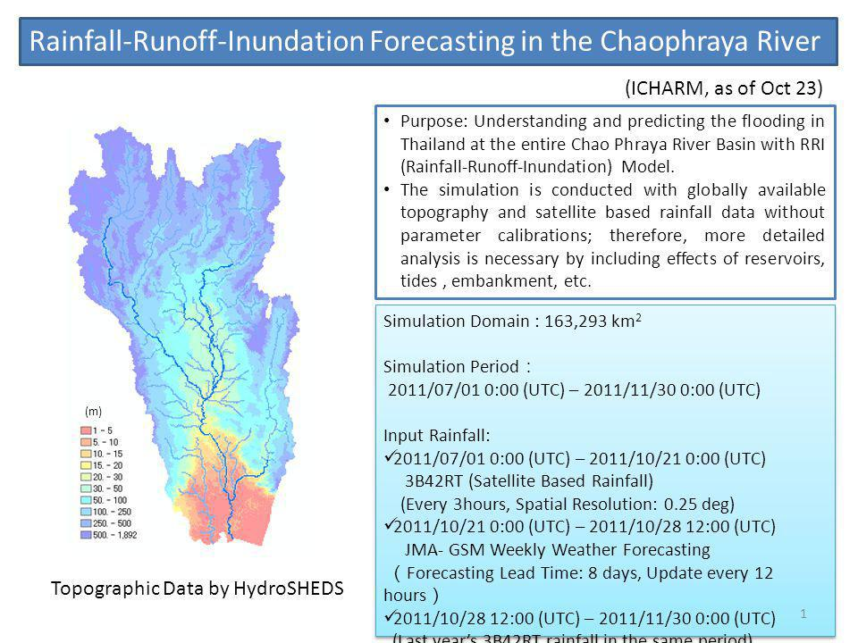 Rainfall-Runoff-Inundation Forecasting in the Chaophraya River (m) Simulation Domain : 163,293 km 2 Simulation Period 2011/07/01 0:00 (UTC) – 2011/11/30 0:00 (UTC) Input Rainfall: 2011/07/01 0:00 (UTC) – 2011/10/21 0:00 (UTC) 3B42RT (Satellite Based Rainfall) (Every 3hours, Spatial Resolution: 0.25 deg) 2011/10/21 0:00 (UTC) – 2011/10/28 12:00 (UTC) JMA- GSM Weekly Weather Forecasting Forecasting Lead Time: 8 days, Update every 12 hours 2011/10/28 12:00 (UTC) – 2011/11/30 0:00 (UTC) (Last years 3B42RT rainfall in the same period) Simulation Domain : 163,293 km 2 Simulation Period 2011/07/01 0:00 (UTC) – 2011/11/30 0:00 (UTC) Input Rainfall: 2011/07/01 0:00 (UTC) – 2011/10/21 0:00 (UTC) 3B42RT (Satellite Based Rainfall) (Every 3hours, Spatial Resolution: 0.25 deg) 2011/10/21 0:00 (UTC) – 2011/10/28 12:00 (UTC) JMA- GSM Weekly Weather Forecasting Forecasting Lead Time: 8 days, Update every 12 hours 2011/10/28 12:00 (UTC) – 2011/11/30 0:00 (UTC) (Last years 3B42RT rainfall in the same period) Purpose: Understanding and predicting the flooding in Thailand at the entire Chao Phraya River Basin with RRI (Rainfall-Runoff-Inundation) Model.