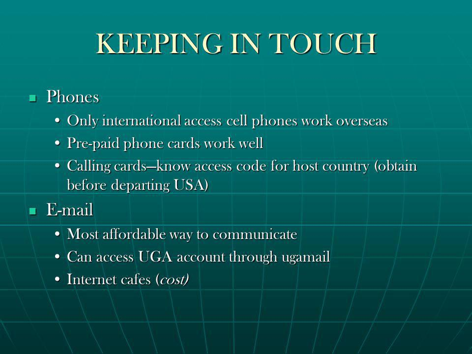 KEEPING IN TOUCH Phones Phones Only international access cell phones work overseasOnly international access cell phones work overseas Pre-paid phone cards work wellPre-paid phone cards work well Calling cardsknow access code for host country (obtain before departing USA)Calling cardsknow access code for host country (obtain before departing USA) E-mail E-mail Most affordable way to communicateMost affordable way to communicate Can access UGA account through ugamailCan access UGA account through ugamail Internet cafes (cost)Internet cafes (cost)