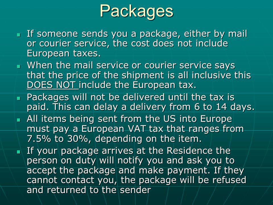 Packages If someone sends you a package, either by mail or courier service, the cost does not include European taxes.