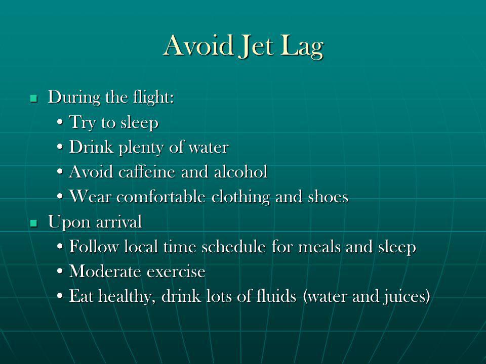 Avoid Jet Lag During the flight: During the flight: Try to sleepTry to sleep Drink plenty of waterDrink plenty of water Avoid caffeine and alcoholAvoid caffeine and alcohol Wear comfortable clothing and shoesWear comfortable clothing and shoes Upon arrival Upon arrival Follow local time schedule for meals and sleepFollow local time schedule for meals and sleep Moderate exerciseModerate exercise Eat healthy, drink lots of fluids (water and juices)Eat healthy, drink lots of fluids (water and juices)