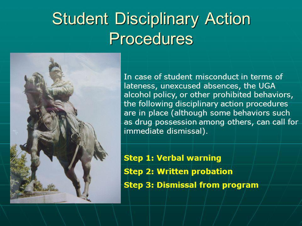 Student Disciplinary Action Procedures In case of student misconduct in terms of lateness, unexcused absences, the UGA alcohol policy, or other prohibited behaviors, the following disciplinary action procedures are in place (although some behaviors such as drug possession among others, can call for immediate dismissal).