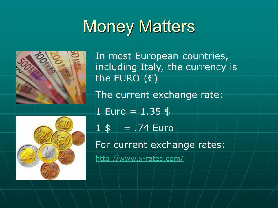 Money Matters In most European countries, including Italy, the currency is the EURO () The current exchange rate: 1 Euro = 1.35 $ 1 $ =.74 Euro For current exchange rates: http://www.x-rates.com/