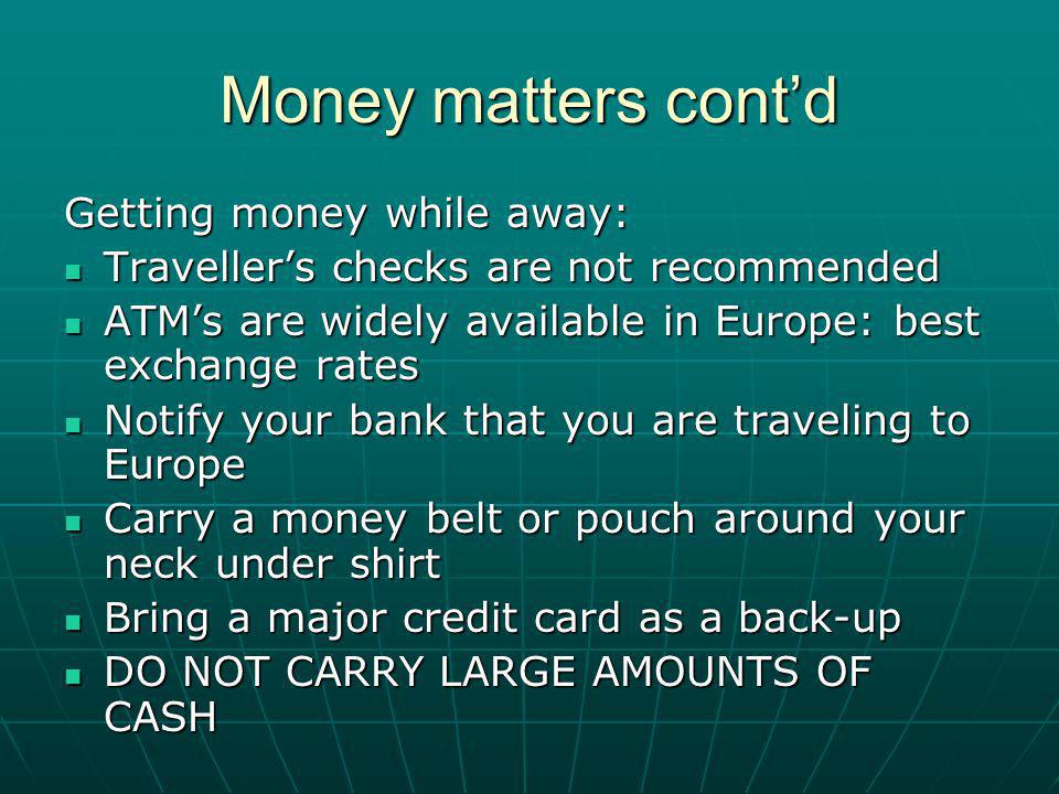 Money matters contd Getting money while away: Travellers checks are not recommended Travellers checks are not recommended ATMs are widely available in Europe: best exchange rates ATMs are widely available in Europe: best exchange rates Notify your bank that you are traveling to Europe Notify your bank that you are traveling to Europe Carry a money belt or pouch around your neck under shirt Carry a money belt or pouch around your neck under shirt Bring a major credit card as a back-up Bring a major credit card as a back-up DO NOT CARRY LARGE AMOUNTS OF CASH DO NOT CARRY LARGE AMOUNTS OF CASH