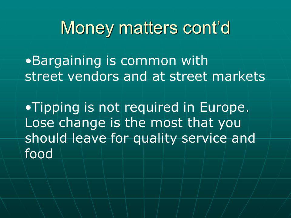 Money matters contd Bargaining is common with street vendors and at street markets Tipping is not required in Europe.