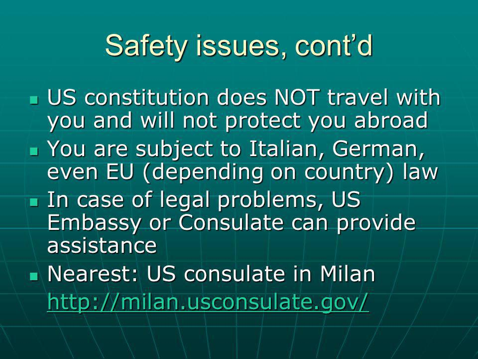 Safety issues, contd US constitution does NOT travel with you and will not protect you abroad US constitution does NOT travel with you and will not protect you abroad You are subject to Italian, German, even EU (depending on country) law You are subject to Italian, German, even EU (depending on country) law In case of legal problems, US Embassy or Consulate can provide assistance In case of legal problems, US Embassy or Consulate can provide assistance Nearest: US consulate in Milan Nearest: US consulate in Milan http://milan.usconsulate.gov/