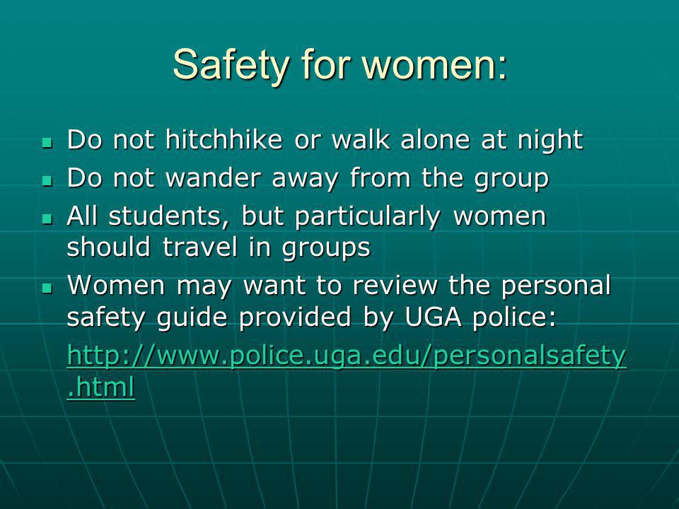 Safety for women: Do not hitchhike or walk alone at night Do not hitchhike or walk alone at night Do not wander away from the group Do not wander away from the group All students, but particularly women should travel in groups All students, but particularly women should travel in groups Women may want to review the personal safety guide provided by UGA police: Women may want to review the personal safety guide provided by UGA police: http://www.police.uga.edu/personalsafety.html http://www.police.uga.edu/personalsafety.html