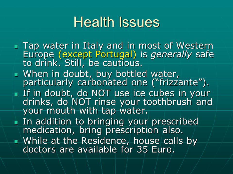Health Issues Tap water in Italy and in most of Western Europe (except Portugal) is generally safe to drink.