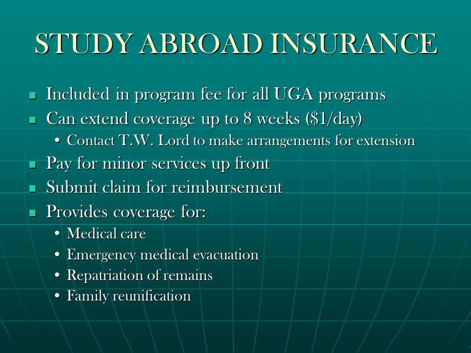 STUDY ABROAD INSURANCE Included in program fee for all UGA programs Included in program fee for all UGA programs Can extend coverage up to 8 weeks ($1/day) Can extend coverage up to 8 weeks ($1/day) Contact T.W.