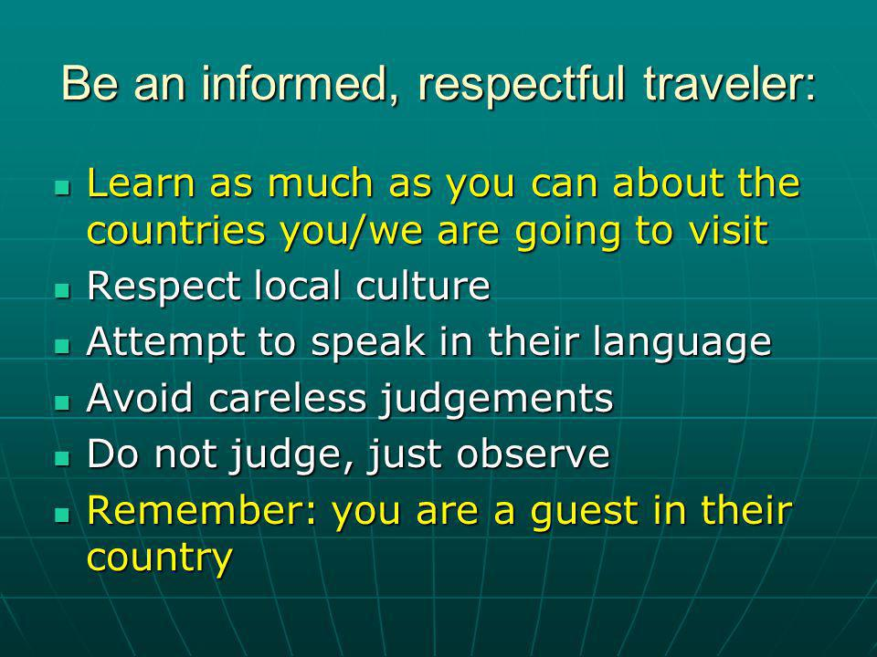 Be an informed, respectful traveler: Learn as much as you can about the countries you/we are going to visit Learn as much as you can about the countries you/we are going to visit Respect local culture Respect local culture Attempt to speak in their language Attempt to speak in their language Avoid careless judgements Avoid careless judgements Do not judge, just observe Do not judge, just observe Remember: you are a guest in their country Remember: you are a guest in their country