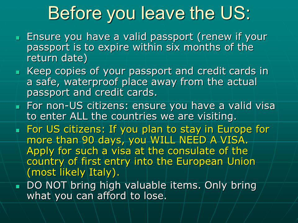 Before you leave the US: Ensure you have a valid passport (renew if your passport is to expire within six months of the return date) Ensure you have a valid passport (renew if your passport is to expire within six months of the return date) Keep copies of your passport and credit cards in a safe, waterproof place away from the actual passport and credit cards.